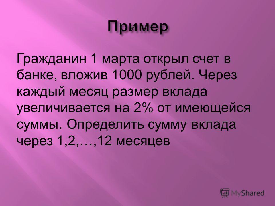 Гражданин 1 марта открыл счет в банке, вложив 1000 рублей. Через каждый месяц размер вклада увеличивается на 2% от имеющейся суммы. Определить сумму вклада через 1,2,…,12 месяцев