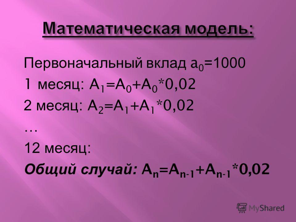 Первоначальный вклад a 0 =1000 1 месяц : A 1 =A 0 +A 0 *0,02 2 месяц : A 2 =A 1 +A 1 *0,02 … 12 месяц : Общий случай : A n =A n-1 +A n-1 *0,02