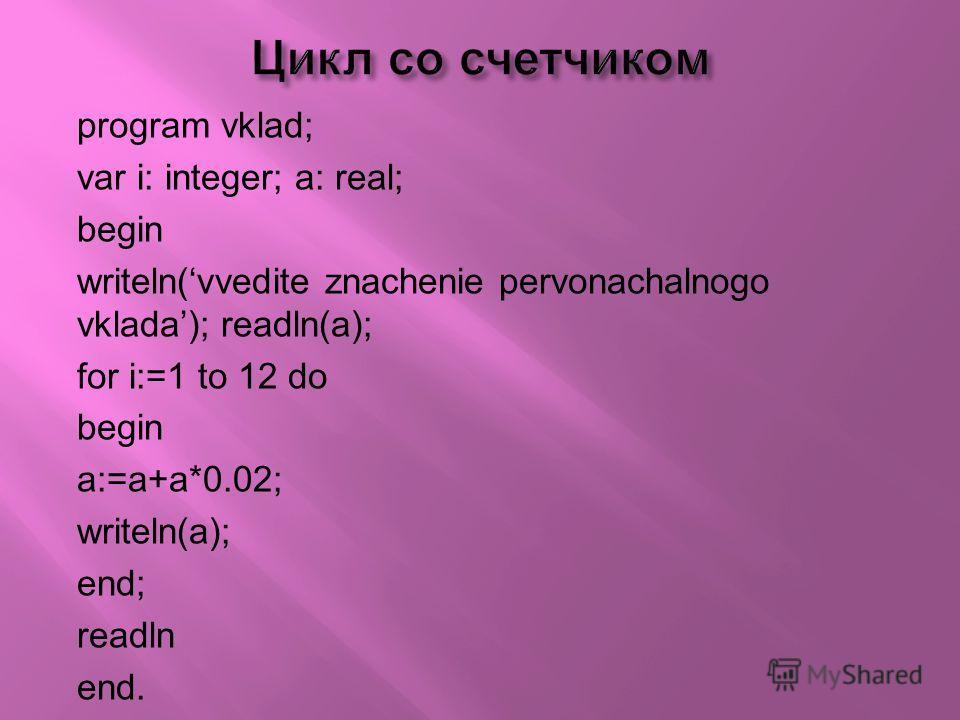 program vklad; var i: integer; a: real; begin writeln(vvedite znachenie pervonachalnogo vklada); readln(a); for i:=1 to 12 do begin a:=a+a*0.02; writeln(a); end; readln end.