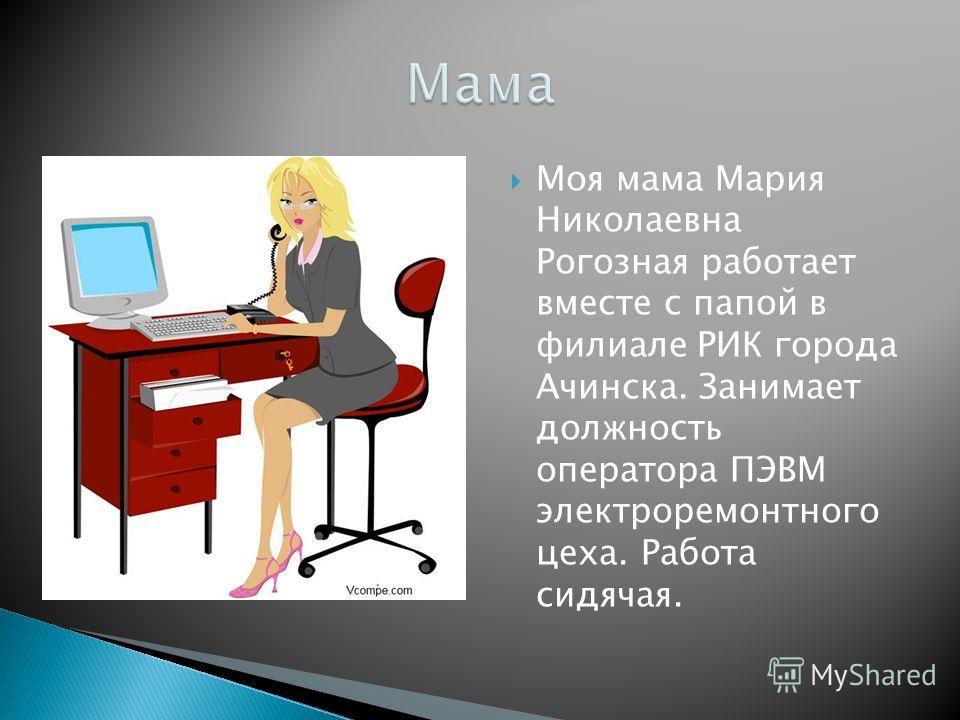 Моя мама Мария Николаевна Рогозная работает вместе с папой в филиале РИК города Ачинска. Занимает должность оператора ПЭВМ электроремонтного цеха. Работа сидячая.