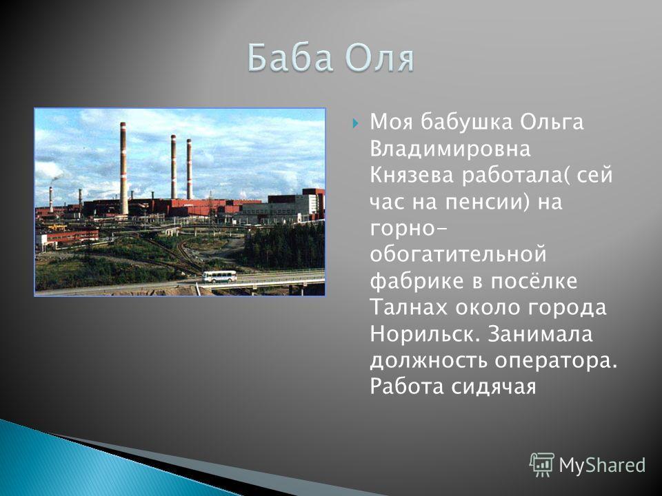 Моя бабушка Ольга Владимировна Князева работала( сей час на пенсии) на горно- обогатительной фабрике в посёлке Талнах около города Норильск. Занимала должность оператора. Работа сидячая