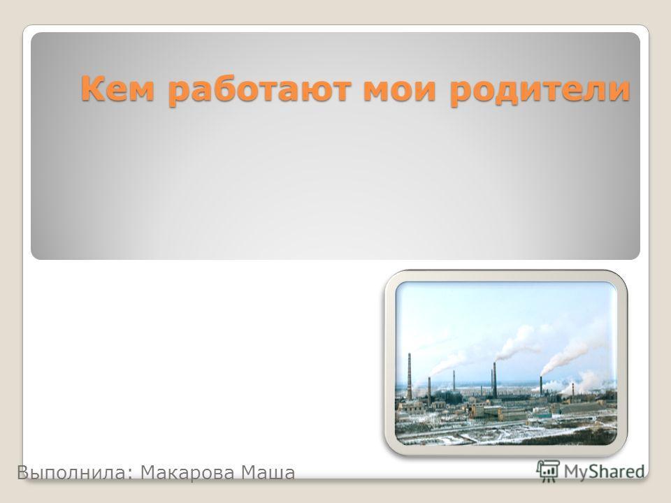 Кем работают мои родители Выполнила: Макарова Маша