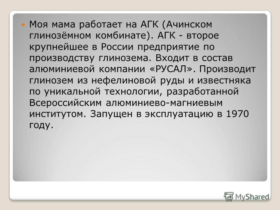 Моя мама работает на АГК (Ачинском глинозёмном комбинате). АГК - второе крупнейшее в России предприятие по производству глинозема. Входит в состав алюминиевой компании «РУСАЛ». Производит глинозем из нефелиновой руды и известняка по уникальной технол