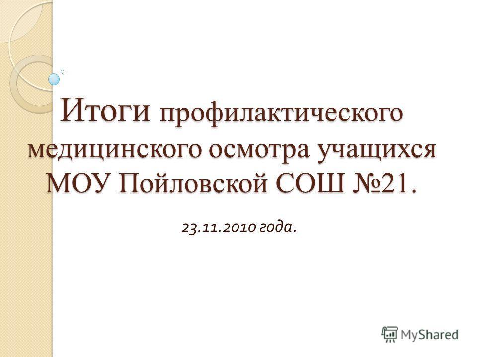 Итоги профилактического медицинского осмотра учащихся МОУ Пойловской СОШ 21. 23.11.2010 года.