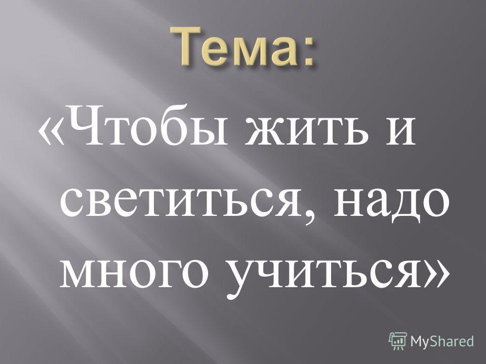 « Чтобы жить и светиться, надо много учиться »