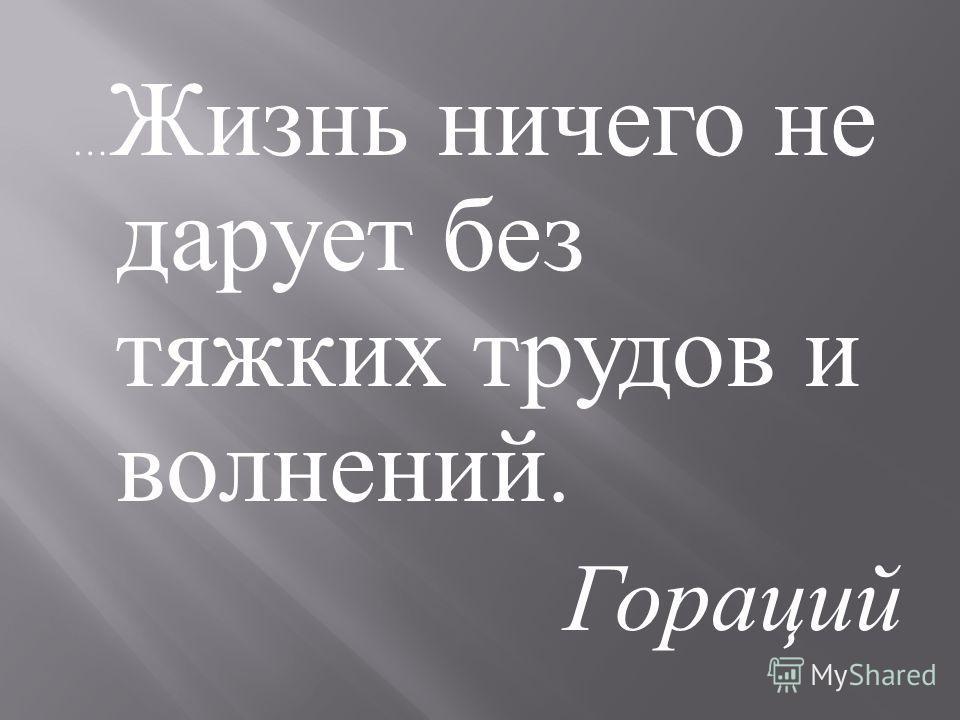 … Жизнь ничего не дарует без тяжких трудов и волнений. Гораций