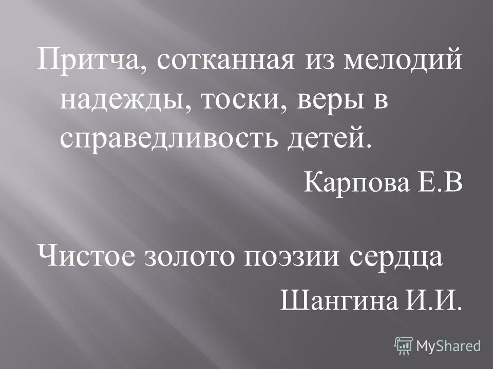 Притча, сотканная из мелодий надежды, тоски, веры в справедливость детей. Карпова Е. В Чистое золото поэзии сердца Шангина И. И.