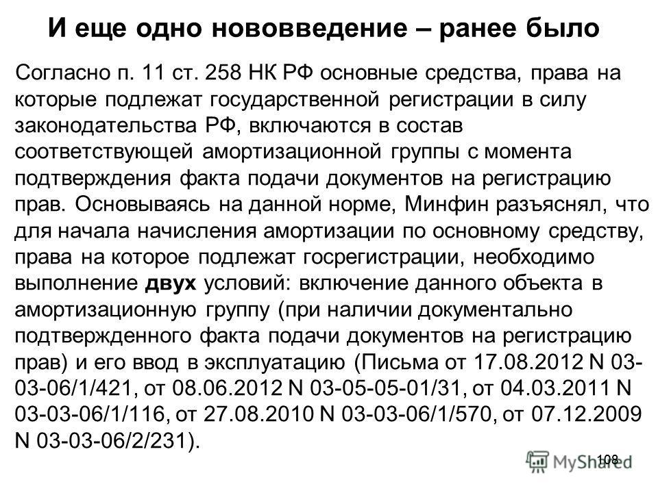 108 И еще одно нововведение – ранее было Согласно п. 11 ст. 258 НК РФ основные средства, права на которые подлежат государственной регистрации в силу законодательства РФ, включаются в состав соответствующей амортизационной группы с момента подтвержде