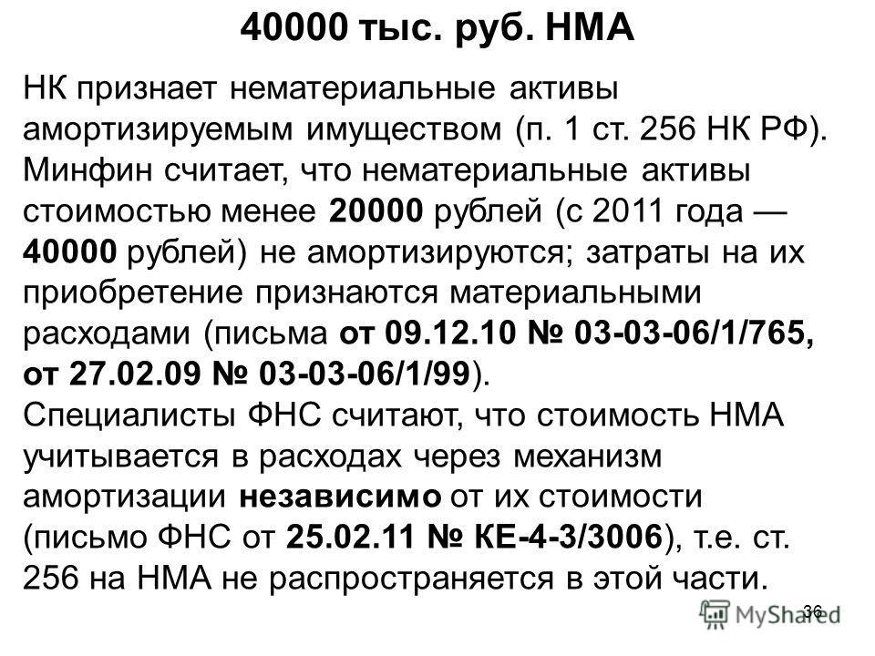 36 40000 тыс. руб. НМА НК признает нематериальные активы амортизируемым имуществом (п. 1 ст. 256 НК РФ). Минфин считает, что нематериальные активы стоимостью менее 20000 рублей (с 2011 года 40000 рублей) не амортизируются; затраты на их приобретение