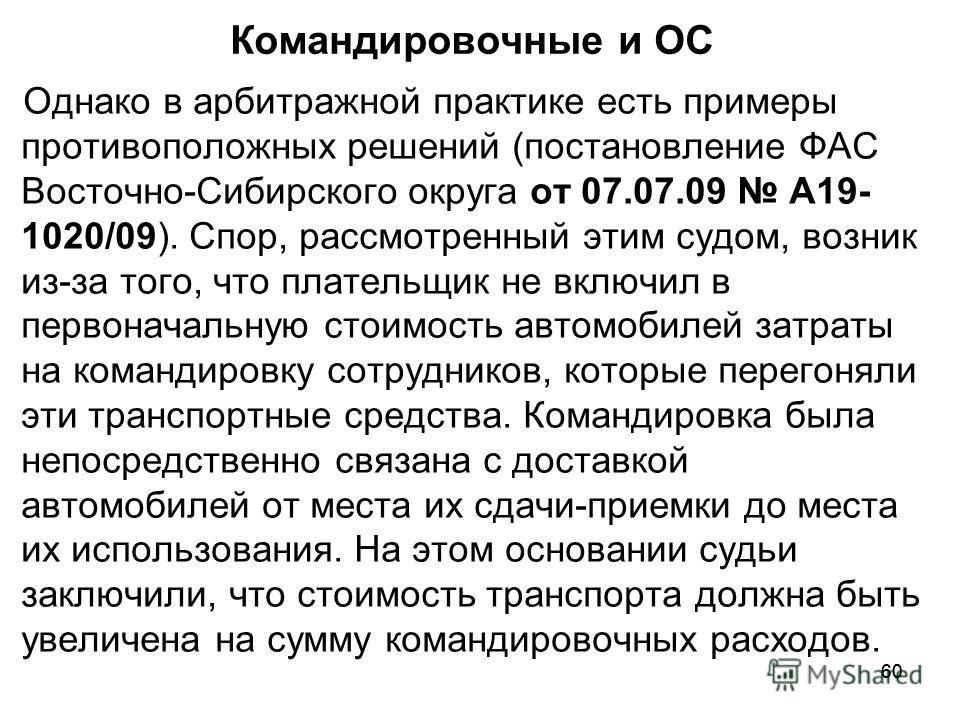 60 Командировочные и ОС Однако в арбитражной практике есть примеры противоположных решений (постановление ФАС Восточно-Сибирского округа от 07.07.09 А19- 1020/09). Спор, рассмотренный этим судом, возник из-за того, что плательщик не включил в первона