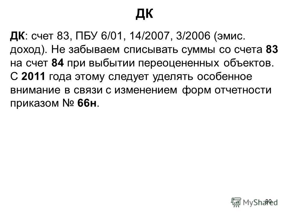 80 ДК ДК: счет 83, ПБУ 6/01, 14/2007, 3/2006 (эмис. доход). Не забываем списывать суммы со счета 83 на счет 84 при выбытии переоцененных объектов. С 2011 года этому следует уделять особенное внимание в связи с изменением форм отчетности приказом 66н.