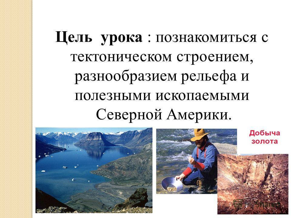 Цель урока : познакомиться с тектоническом строением, разнообразием рельефа и полезными ископаемыми Северной Америки.