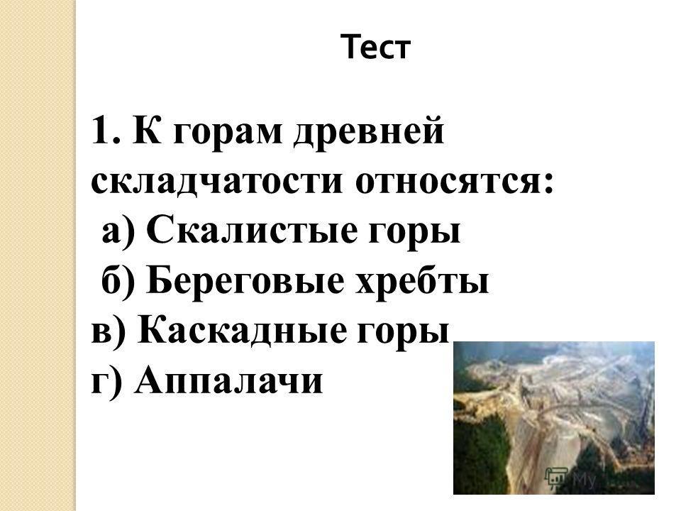 Тест 1. К горам древней складчатости относятся: а) Скалистые горы б) Береговые хребты в) Каскадные горы г) Аппалачи
