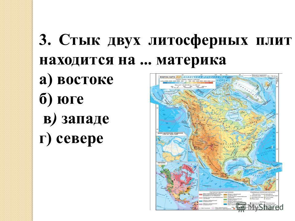 3. Стык двух литосферных плит находится на... материка а) востоке б) юге в) западе г) севере