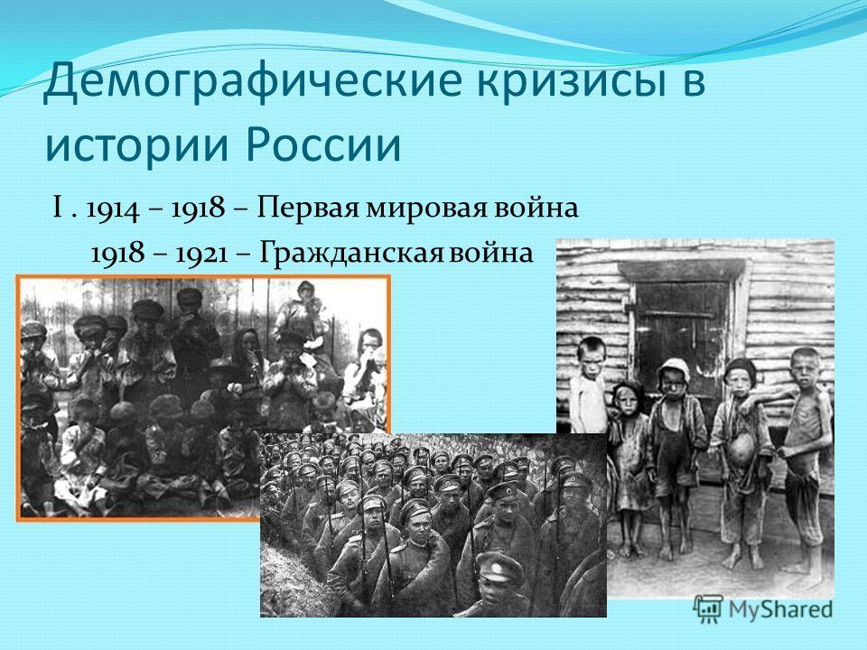 Демографические кризисы в истории России I. 1914 – 1918 – Первая мировая война 1918 – 1921 – Гражданская война