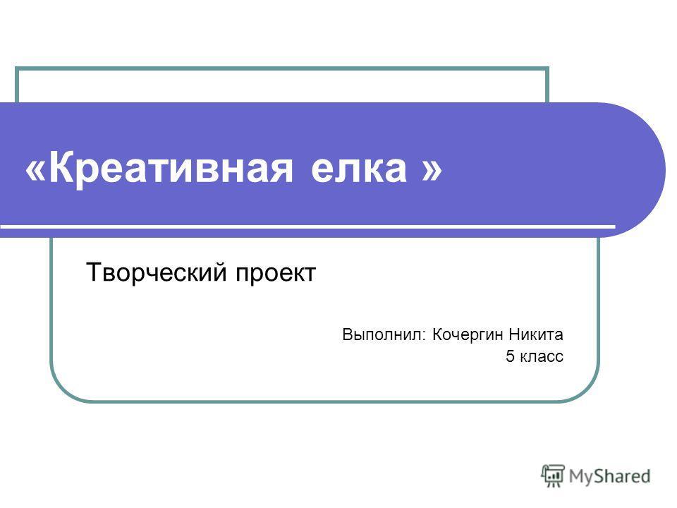 Творческий проект Выполнил: Кочергин Никита 5 класс «Креативная елка »