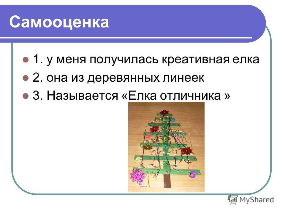 Самооценка 1. у меня получилась креативная елка 2. она из деревянных линеек 3. Называется «Елка отличника »