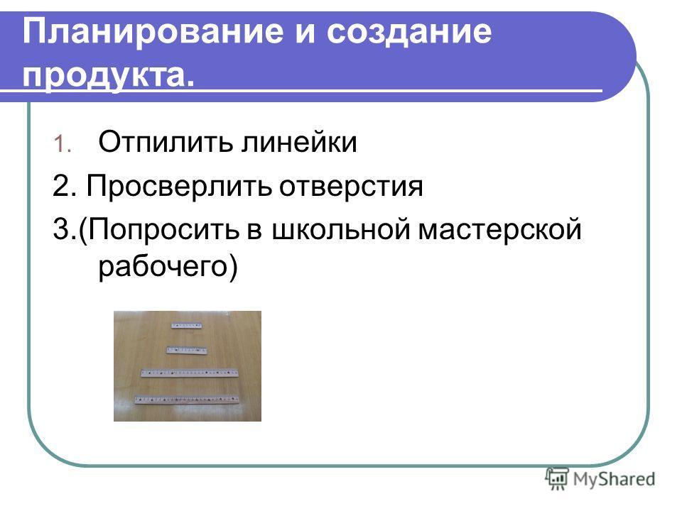 Планирование и создание продукта. 1. Отпилить линейки 2. Просверлить отверстия 3.(Попросить в школьной мастерской рабочего)