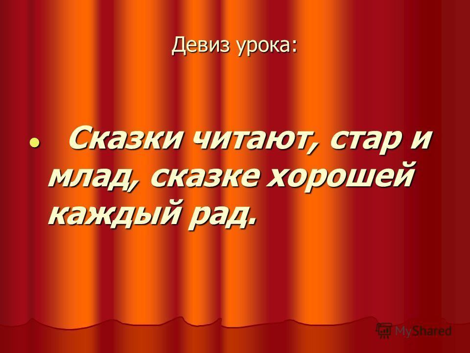 Девиз урока: Сказки читают, стар и млад, сказке хорошей каждый рад. Сказки читают, стар и млад, сказке хорошей каждый рад.