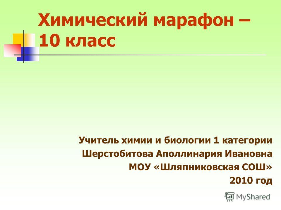 Химический марафон – 10 класс Учитель химии и биологии 1 категории Шерстобитова Аполлинария Ивановна МОУ «Шляпниковская СОШ» 2010 год