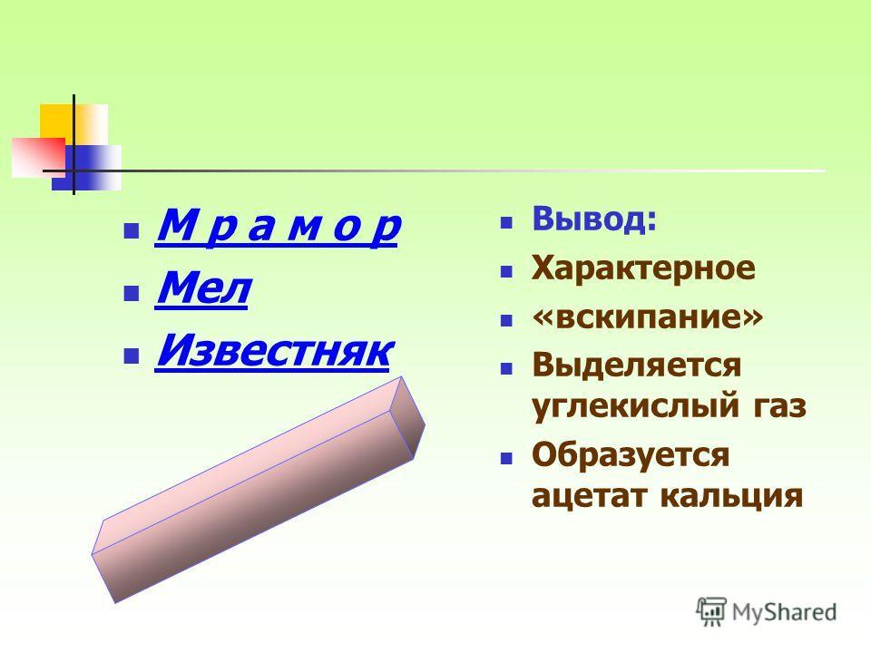 М р а м о р Мел Известняк Вывод: Характерное «вскипание» Выделяется углекислый газ Образуется ацетат кальция