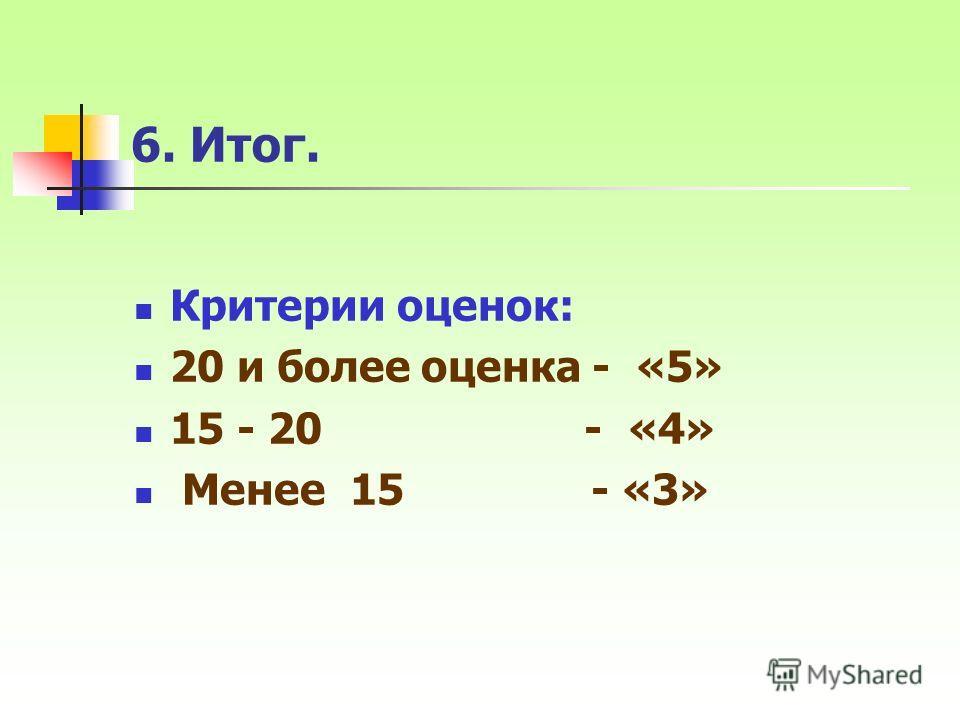 6. Итог. Критерии оценок: 20 и более оценка - «5» 15 - 20 - «4» Менее 15 - «3»