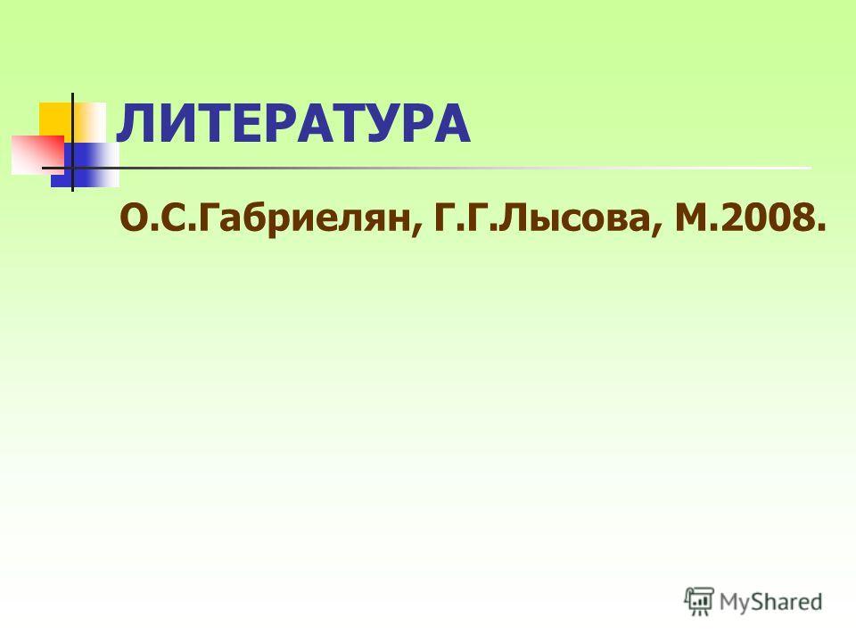 ЛИТЕРАТУРА О.С.Габриелян, Г.Г.Лысова, М.2008.