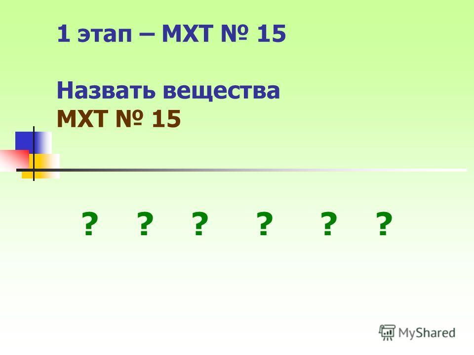 1 этап – МХТ 15 Назвать вещества МХТ 15 ? ? ?