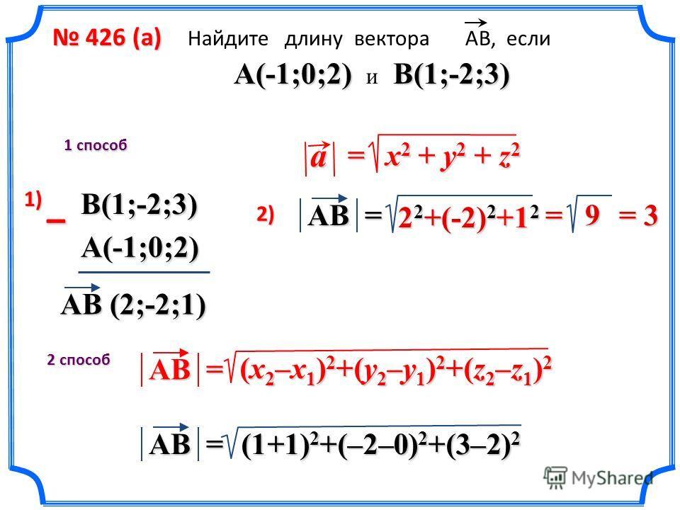 426 (a) 426 (a) Найдите длину вектора АВ, если A(-1;0;2) B(1;-2;3) A(-1;0;2) и B(1;-2;3) 1 способ 2 способ AB (2;-2;1) – AB = 2 2 +(-2) 2 +1 2 (1+1) 2 +(–2–0) 2 +(3–2) 2 AB = = 9 1)1)1)1) 2) x 2 + y 2 + z 2 = a (x 2 –x 1 ) 2 +(y 2 –y 1 ) 2 +(z 2 –z 1