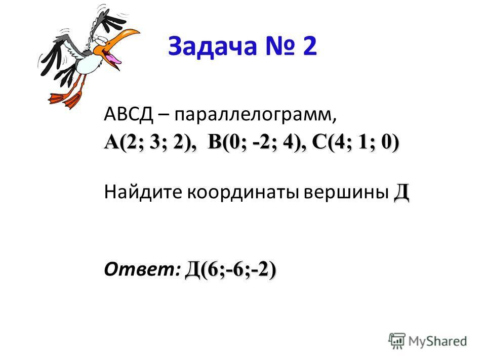 Задача 2 АВСД – параллелограмм, Д Найдите координаты вершины Д Д(6;-6;-2) Ответ: Д(6;-6;-2) A(2; 3; 2), В(0; -2; 4), С(4; 1; 0)