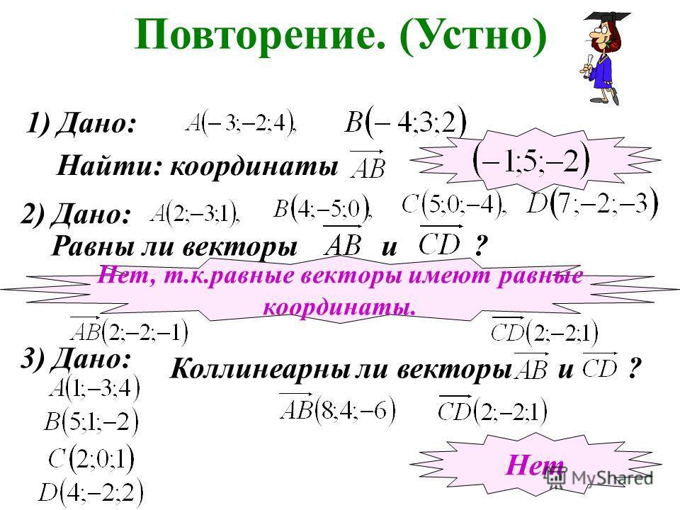 Повторение. (Устно) 1) Дано: Найти: координаты 2) Дано: Равны ли векторы и ? Нет, т.к.равные векторы имеют равные координаты. 3) Дано: Коллинеарны ли векторы и ? Нет