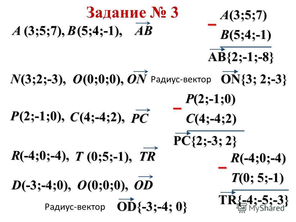 AB{2;-1;-8}BA (3;5;7), (5;4;-1), P C (2;-1;0), (4;-4;2), D (-3;-4;0), R T (-4;0;-4), (0;5;-1), N (3;2;-3), B(5;4;-1) A(3;5;7) – ON{3; 2;-3} Радиус-вектор PC{2;-3; 2} C(4;-4;2) P(2;-1;0) – TR{-4;-5;-3} T(0; 5;-1) R(-4;0;-4) – OD{-3;-4; 0} Радиус-векто