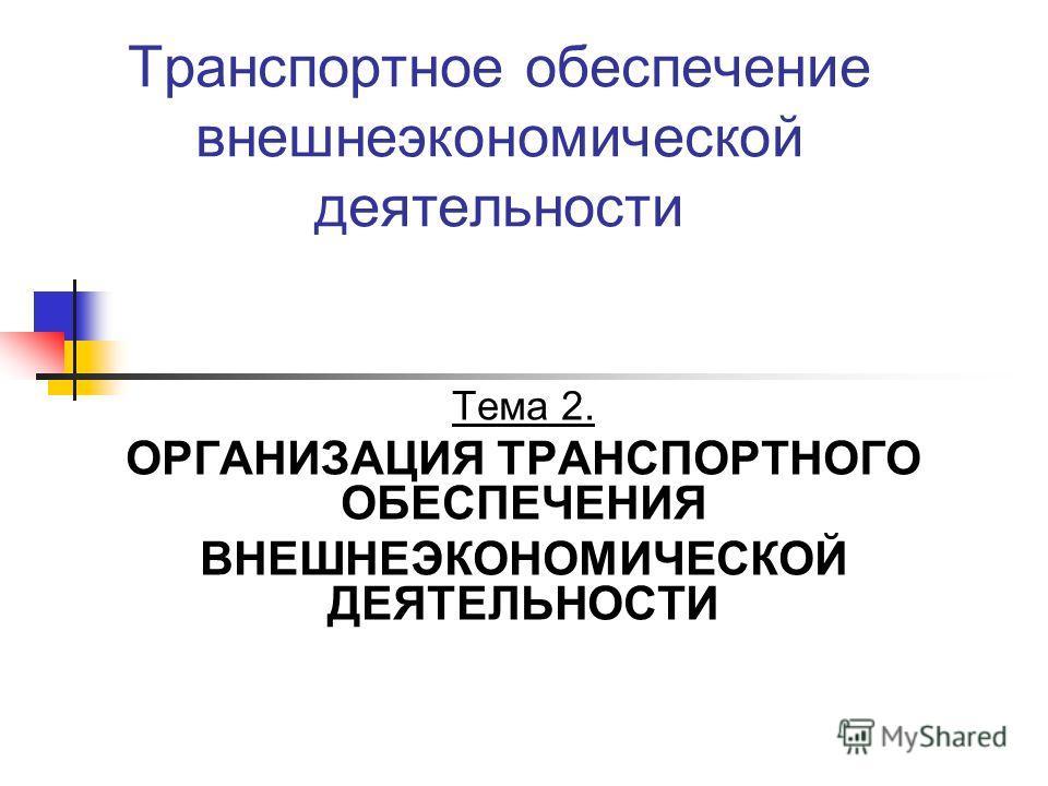 Транспортное обеспечение внешнеэкономической деятельности Тема 2. ОРГАНИЗАЦИЯ ТРАНСПОРТНОГО ОБЕСПЕЧЕНИЯ ВНЕШНЕЭКОНОМИЧЕСКОЙ ДЕЯТЕЛЬНОСТИ