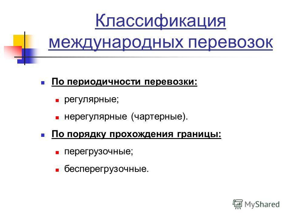 Классификация международных перевозок По периодичности перевозки: регулярные; нерегулярные (чартерные). По порядку прохождения границы: перегрузочные; бесперегрузочные.