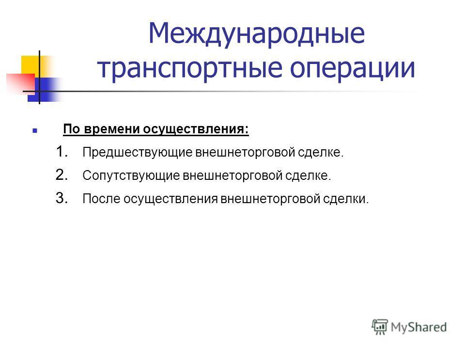 Международные транспортные операции По времени осуществления: 1. Предшествующие внешнеторговой сделке. 2. Сопутствующие внешнеторговой сделке. 3. После осуществления внешнеторговой сделки.