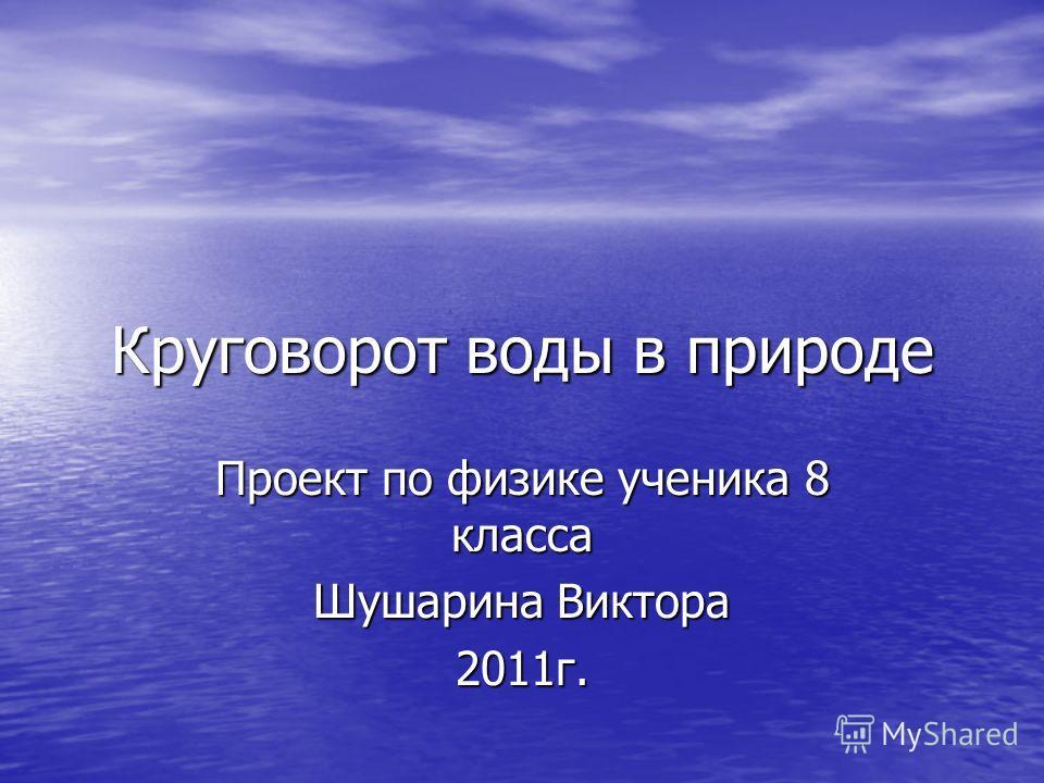 Круговорот воды в природе Проект по физике ученика 8 класса Шушарина Виктора 2011г.