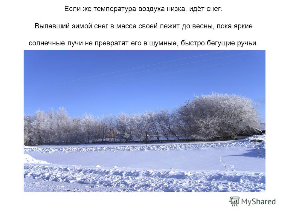 Если же температура воздуха низка, идёт снег. Выпавший зимой снег в массе своей лежит до весны, пока яркие солнечные лучи не превратят его в шумные, быстро бегущие ручьи.