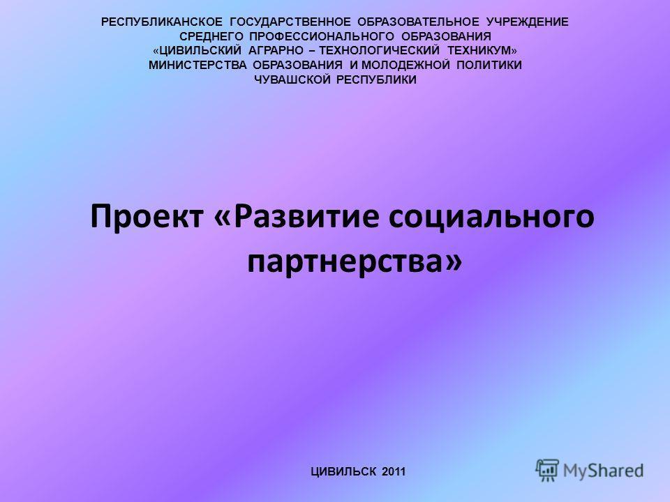 Проект «Развитие социального партнерства» ЦИВИЛЬСК 2011 РЕСПУБЛИКАНСКОЕ ГОСУДАРСТВЕННОЕ ОБРАЗОВАТЕЛЬНОЕ УЧРЕЖДЕНИЕ СРЕДНЕГО ПРОФЕССИОНАЛЬНОГО ОБРАЗОВАНИЯ « ЦИВИЛЬСКИЙ АГРАРНО – ТЕХНОЛОГИЧЕСКИЙ ТЕХНИКУМ » МИНИСТЕРСТВА ОБРАЗОВАНИЯ И МОЛОДЕЖНОЙ ПОЛИТИКИ