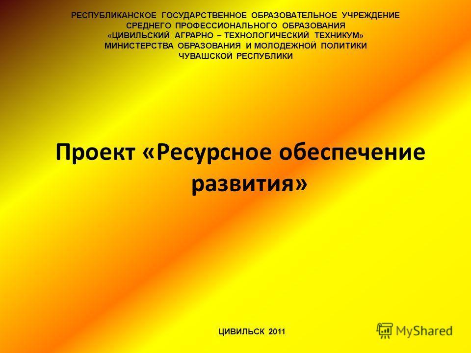 Проект «Ресурсное обеспечение развития» ЦИВИЛЬСК 2011 РЕСПУБЛИКАНСКОЕ ГОСУДАРСТВЕННОЕ ОБРАЗОВАТЕЛЬНОЕ УЧРЕЖДЕНИЕ СРЕДНЕГО ПРОФЕССИОНАЛЬНОГО ОБРАЗОВАНИЯ « ЦИВИЛЬСКИЙ АГРАРНО – ТЕХНОЛОГИЧЕСКИЙ ТЕХНИКУМ » МИНИСТЕРСТВА ОБРАЗОВАНИЯ И МОЛОДЕЖНОЙ ПОЛИТИКИ Ч