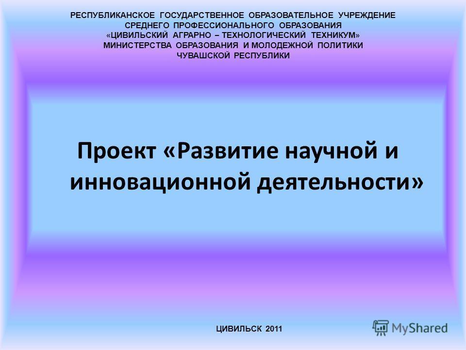 Проект «Развитие научной и инновационной деятельности» ЦИВИЛЬСК 2011 РЕСПУБЛИКАНСКОЕ ГОСУДАРСТВЕННОЕ ОБРАЗОВАТЕЛЬНОЕ УЧРЕЖДЕНИЕ СРЕДНЕГО ПРОФЕССИОНАЛЬНОГО ОБРАЗОВАНИЯ « ЦИВИЛЬСКИЙ АГРАРНО – ТЕХНОЛОГИЧЕСКИЙ ТЕХНИКУМ » МИНИСТЕРСТВА ОБРАЗОВАНИЯ И МОЛОДЕ