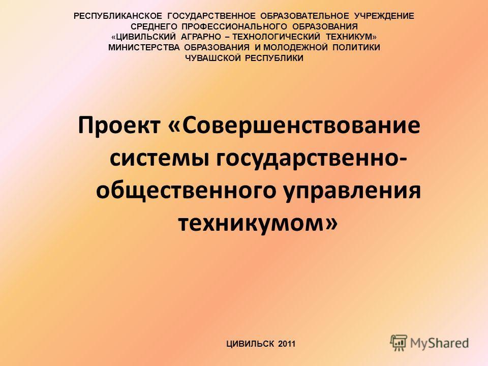 Проект «Совершенствование системы государственно- общественного управления техникумом» ЦИВИЛЬСК 2011 РЕСПУБЛИКАНСКОЕ ГОСУДАРСТВЕННОЕ ОБРАЗОВАТЕЛЬНОЕ УЧРЕЖДЕНИЕ СРЕДНЕГО ПРОФЕССИОНАЛЬНОГО ОБРАЗОВАНИЯ « ЦИВИЛЬСКИЙ АГРАРНО – ТЕХНОЛОГИЧЕСКИЙ ТЕХНИКУМ » М