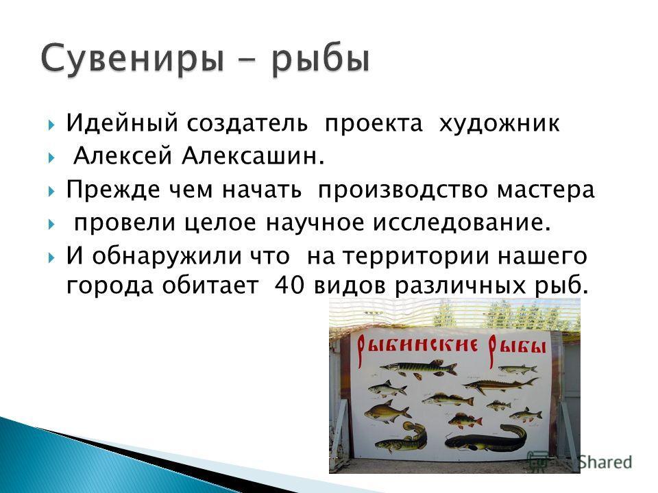 Идейный создатель проекта художник Алексей Алексашин. Прежде чем начать производство мастера провели целое научное исследование. И обнаружили что на территории нашего города обитает 40 видов различных рыб.