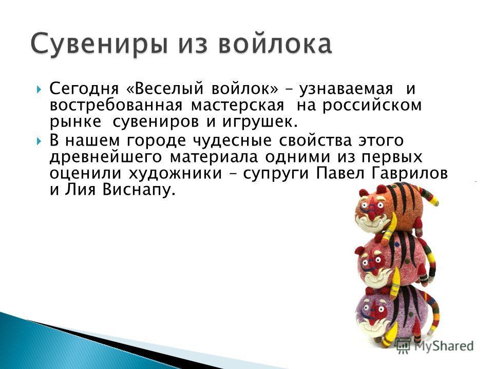 Сегодня «Веселый войлок» – узнаваемая и востребованная мастерская на российском рынке сувениров и игрушек. В нашем городе чудесные свойства этого древнейшего материала одними из первых оценили художники – супруги Павел Гаврилов и Лия Виснапу.