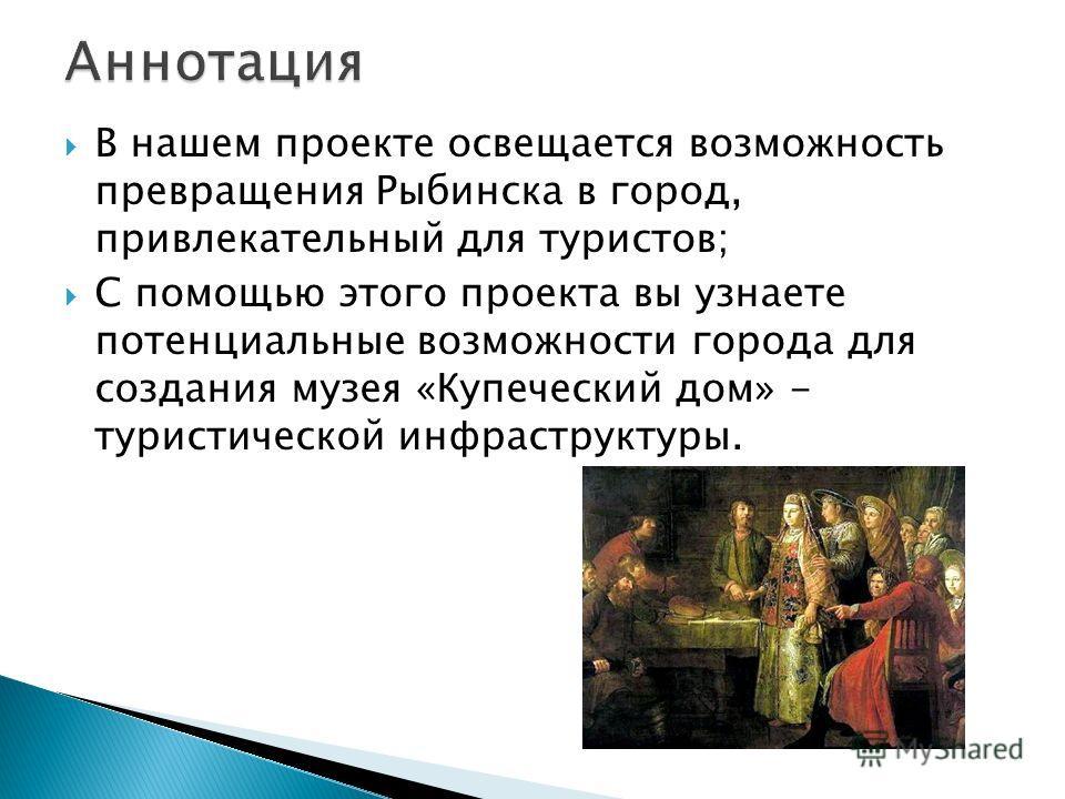 В нашем проекте освещается возможность превращения Рыбинска в город, привлекательный для туристов; С помощью этого проекта вы узнаете потенциальные возможности города для создания музея «Купеческий дом» - туристической инфраструктуры.