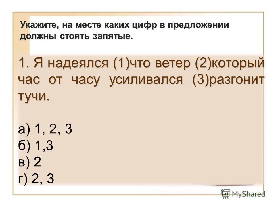 1. Я надеялся (1)что ветер (2)который час от часу усиливался (3)разгонит тучи. а) 1, 2, 3 б) 1,3 в) 2 г) 2, 3 Укажите, на месте каких цифр в предложении должны стоять запятые.
