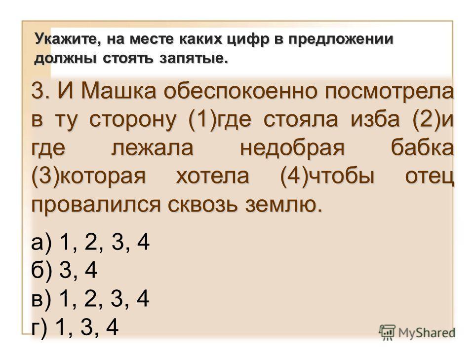 3. И Машка обеспокоенно посмотрела в ту сторону (1)где стояла изба (2)и где лежала недобрая бабка (3)которая хотела (4)чтобы отец провалился сквозь землю. а) 1, 2, 3, 4 б) 3, 4 в) 1, 2, 3, 4 г) 1, 3, 4 Укажите, на месте каких цифр в предложении должн