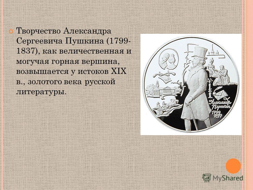 Творчество Александра Сергеевича Пушкина (1799- 1837), как величественная и могучая горная вершина, возвышается у истоков ХIХ в., золотого века русской литературы.
