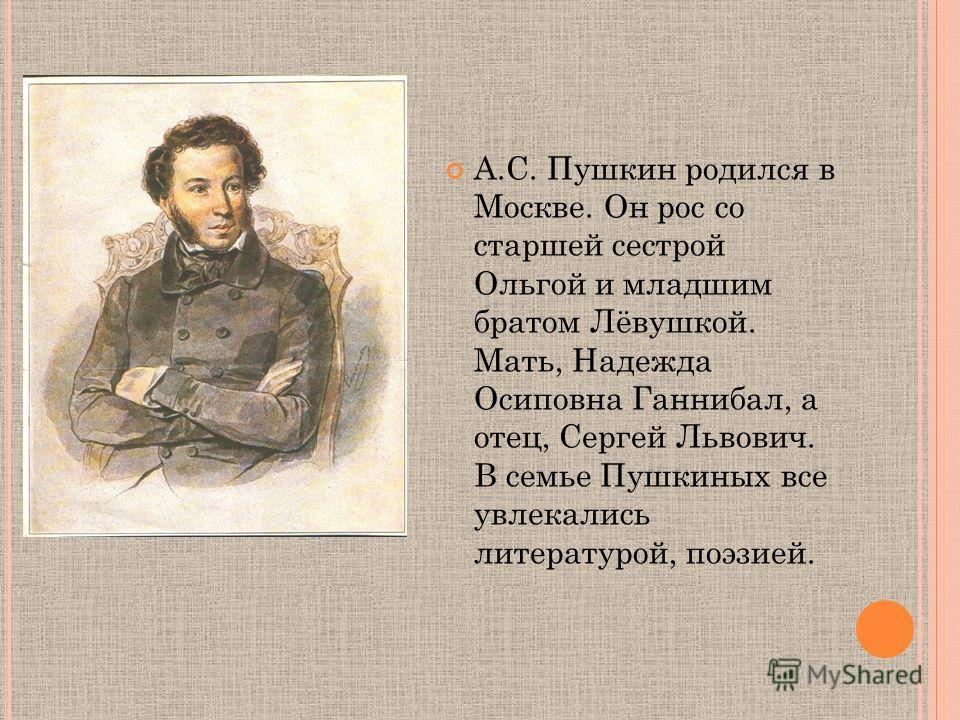 А.С. Пушкин родился в Москве. Он рос со старшей сестрой Ольгой и младшим братом Лёвушкой. Мать, Надежда Осиповна Ганнибал, а отец, Сергей Львович. В семье Пушкиных все увлекались литературой, поэзией.