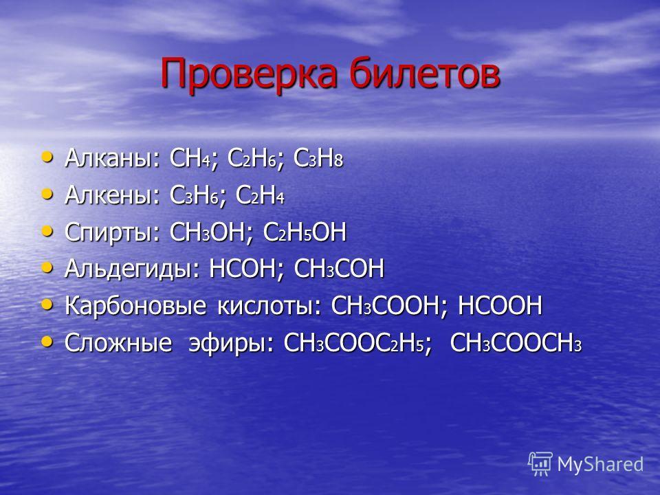 Проверка билетов Алканы: СН 4 ; С 2 Н 6 ; С 3 Н 8 Алканы: СН 4 ; С 2 Н 6 ; С 3 Н 8 Алкены: С 3 Н 6 ; С 2 Н 4 Алкены: С 3 Н 6 ; С 2 Н 4 Спирты: СН 3 ОН; С 2 Н 5 ОН Спирты: СН 3 ОН; С 2 Н 5 ОН Альдегиды: НСОН; СН 3 СОН Альдегиды: НСОН; СН 3 СОН Карбоно