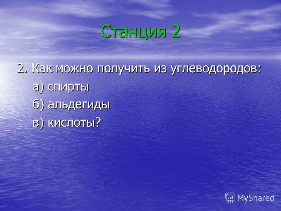 Станция 2 2. Как можно получить из углеводородов: а) спирты а) спирты б) альдегиды б) альдегиды в) кислоты? в) кислоты?